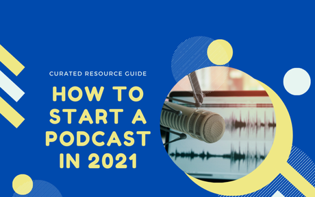 How to Start a Podcast in 2021 [Curated Resource Guide]