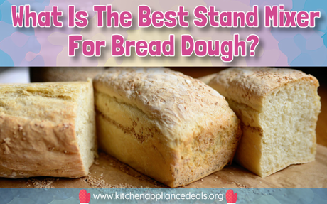 What Is The Best Stand Mixer For Bread Dough? | Kitchen Appliance Deals