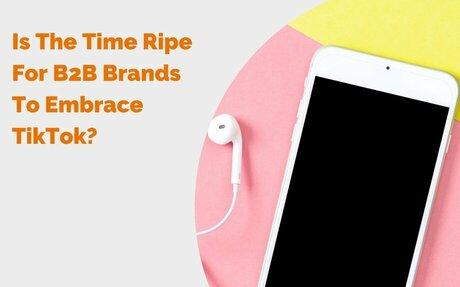 Is The Time Ripe For B2B Brands To Embrace TikTok? #TikTok