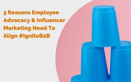 5 Reasons Employee Advocacy & Influencer Marketing Need To Align #InfluencerMarketing