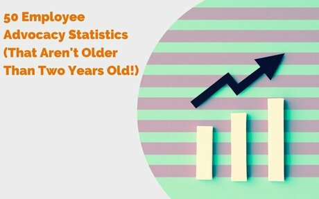 50 Employee Advocacy Statistics (That Aren't Older Than Two Years Old!) #Statistics