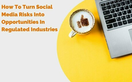 How To Turn Social Media Risks Into Opportunities In Regulated Industries