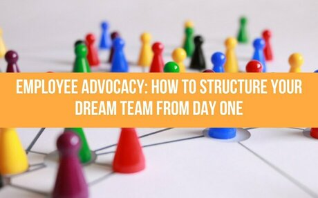 Employee Advocacy: How To Structure Your Dream Team From Day One #DreamTeam